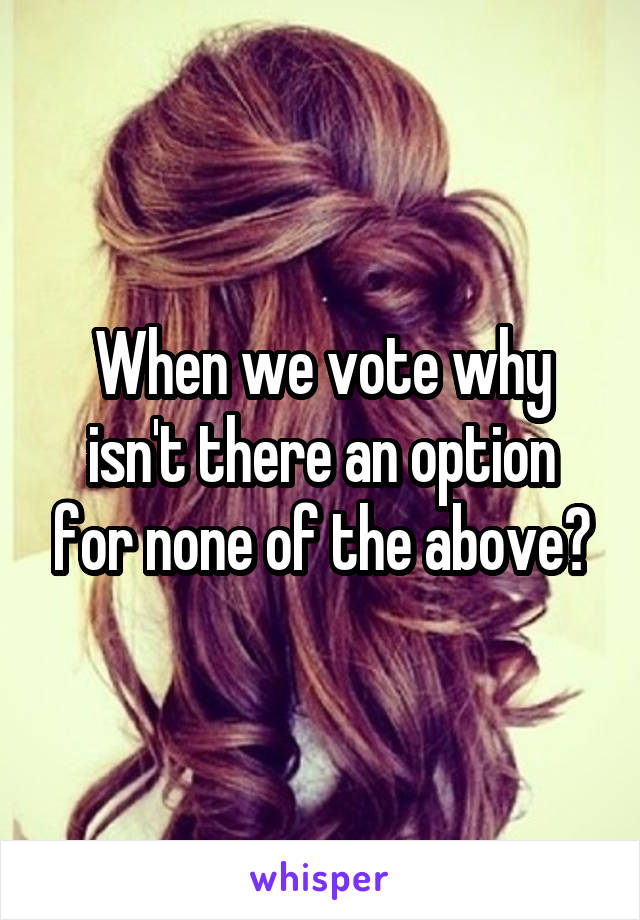 When we vote why isn't there an option for none of the above?