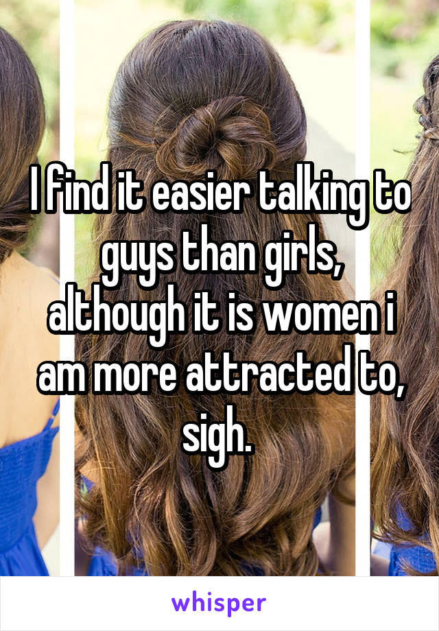 I find it easier talking to guys than girls, although it is women i am more attracted to, sigh.