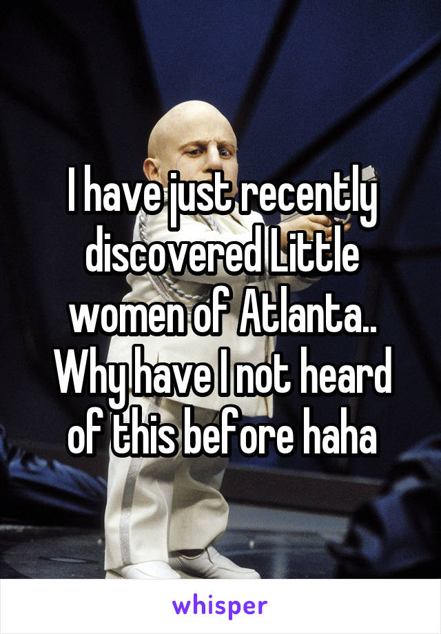 I have just recently discovered Little women of Atlanta.. Why have I not heard of this before haha
