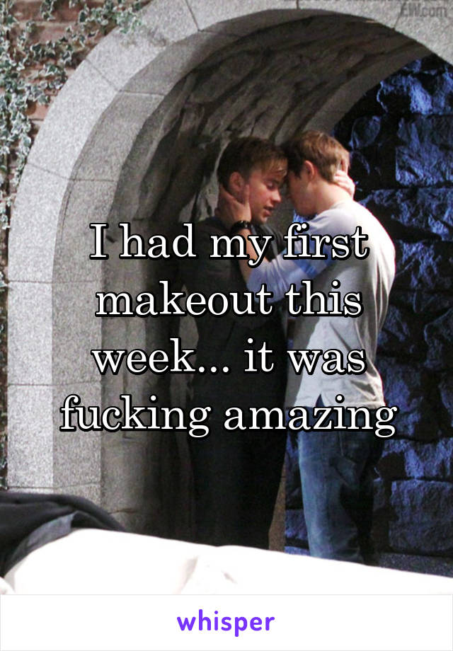 I had my first makeout this week... it was fucking amazing