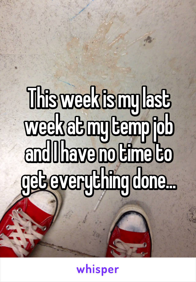 This week is my last week at my temp job and I have no time to get everything done...