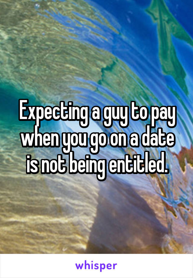 Expecting a guy to pay when you go on a date is not being entitled.