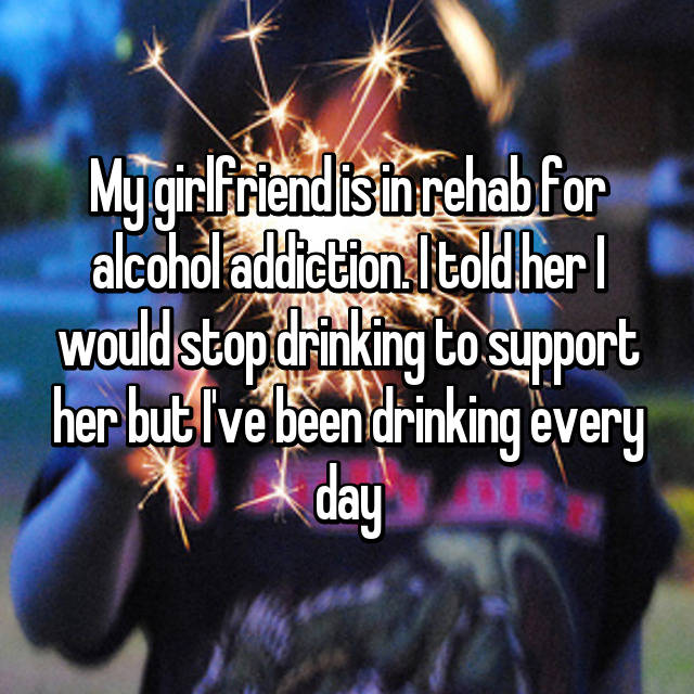 My girlfriend is in rehab for alcohol addiction. I told her I would stop drinking to support her but I've been drinking every day
