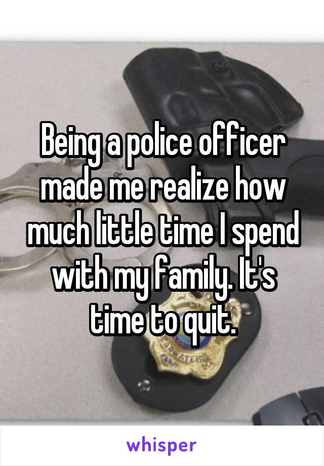 Being a police officer made me realize how much little time I spend with my family. It's time to quit.