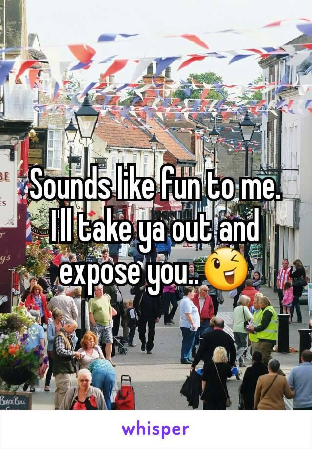 Sounds like fun to me. I'll take ya out and expose you..😉