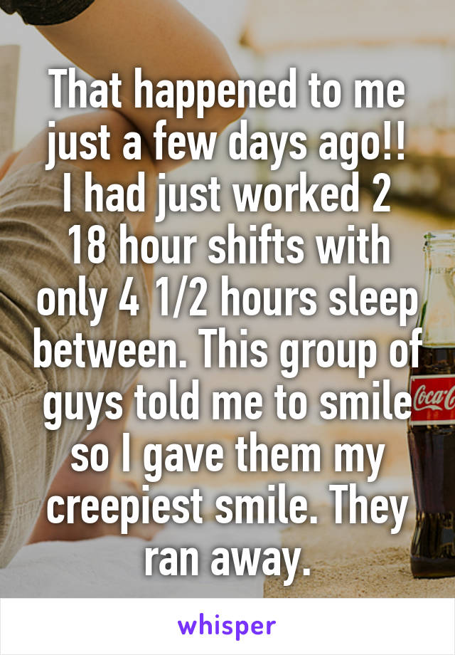 That happened to me just a few days ago!! I had just worked 2 18 hour shifts with only 4 1/2 hours sleep between. This group of guys told me to smile so I gave them my creepiest smile. They ran away.
