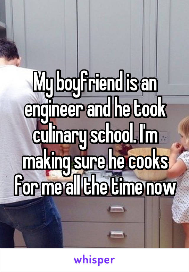My boyfriend is an engineer and he took culinary school. I'm making sure he cooks for me all the time now