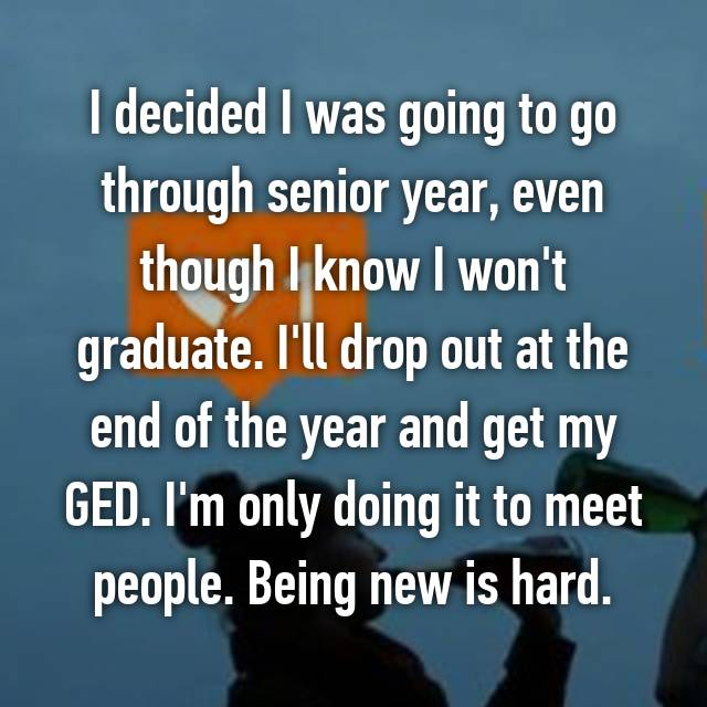 I decided I was going to go through senior year, even though I know I won't graduate. I'll drop out at the end of the year and get my GED. I'm only doing it to meet people. Being new is hard.