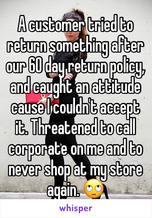A customer tried to return something after our 60 day return policy, and caught an attitude cause I couldn't accept it. Threatened to call corporate on me and to never shop at my store again. 🙄