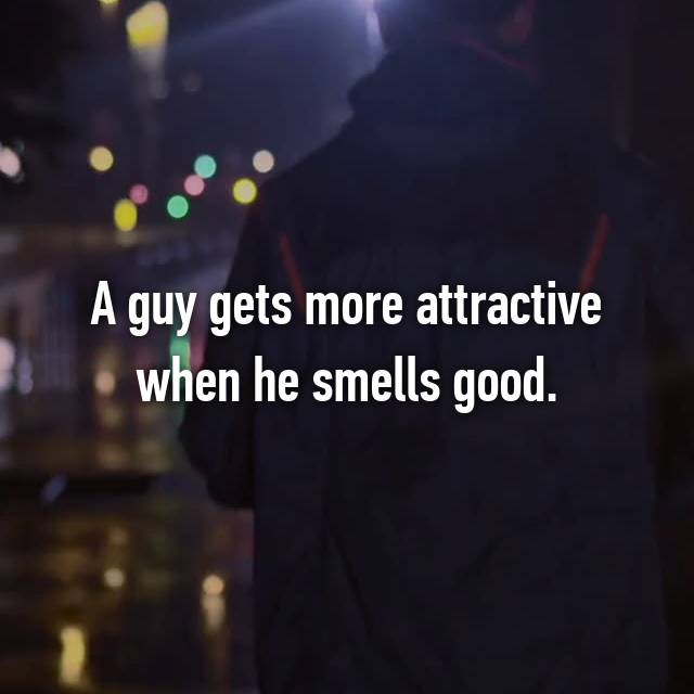 A guy gets more attractive when he smells good.