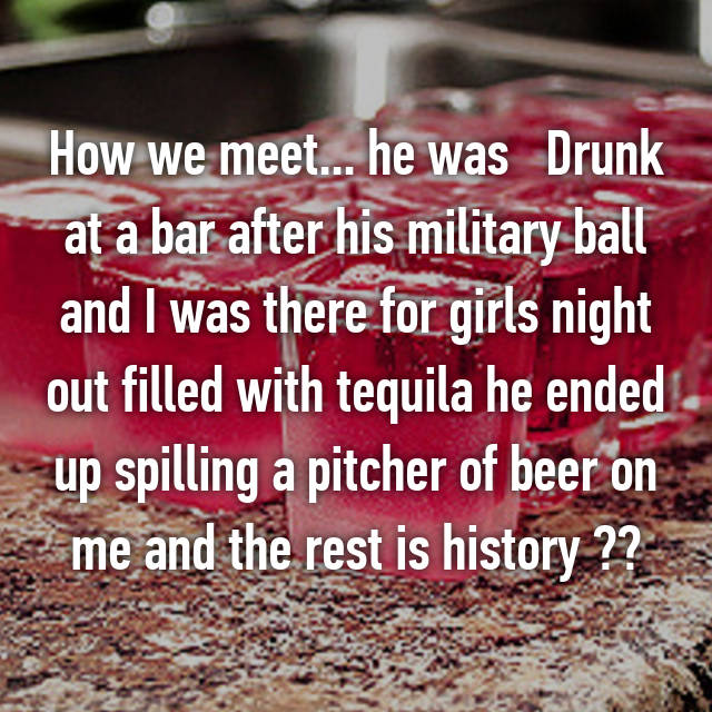 How we meet... he was   Drunk at a bar after his military ball and I was there for girls night out filled with tequila he ended up spilling a pitcher of beer on me and the rest is history ❤️