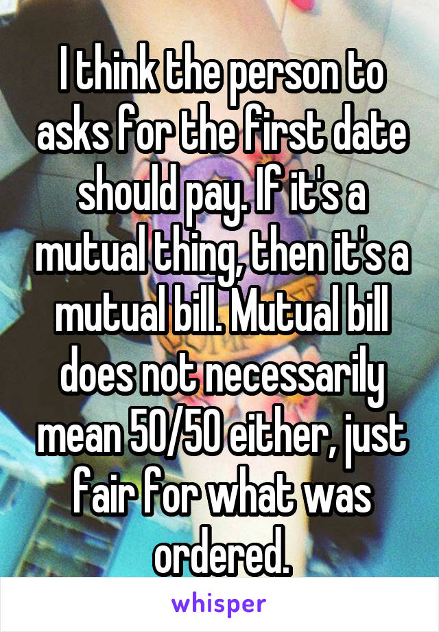 I think the person to asks for the first date should pay. If it's a mutual thing, then it's a mutual bill. Mutual bill does not necessarily mean 50/50 either, just fair for what was ordered.