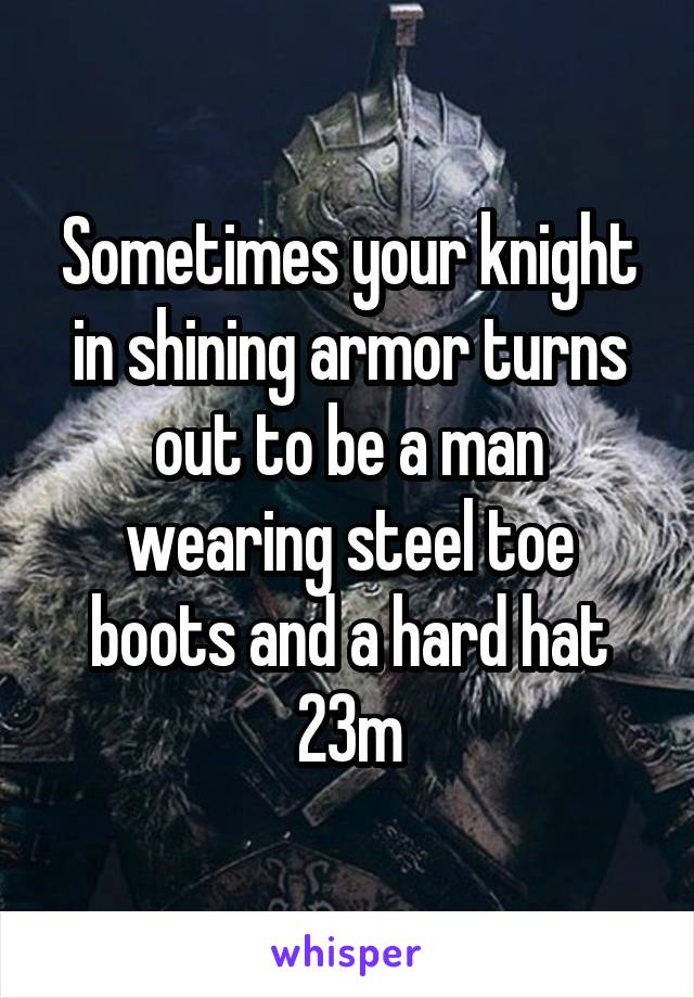 Sometimes your knight in shining armor turns out to be a man wearing steel toe boots and a hard hat 23m