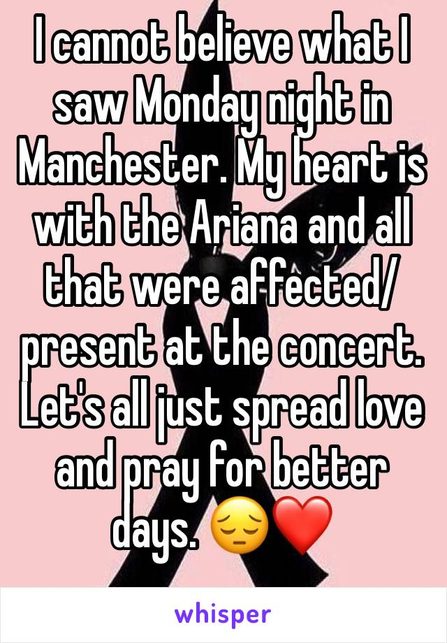 I cannot believe what I saw Monday night in Manchester. My heart is with the Ariana and all that were affected/ present at the concert.  Let's all just spread love and pray for better days. 😔❤
