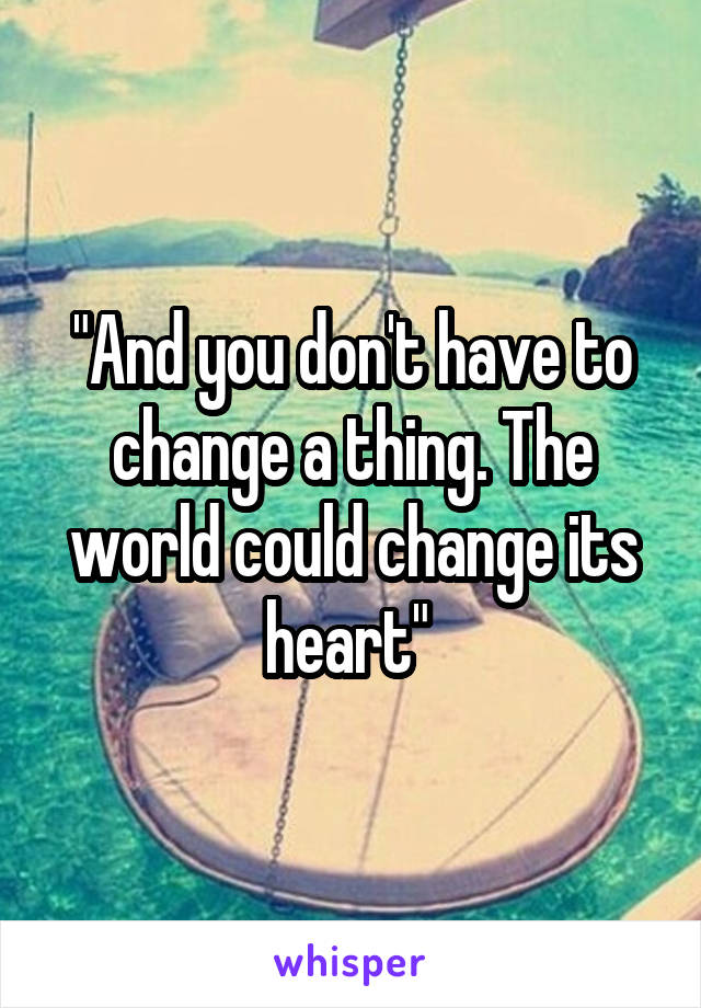 """""""And you don't have to change a thing. The world could change its heart"""""""
