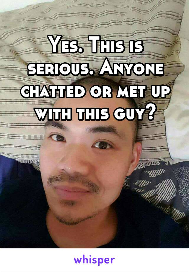 Yes. This is serious. Anyone chatted or met up with this guy?