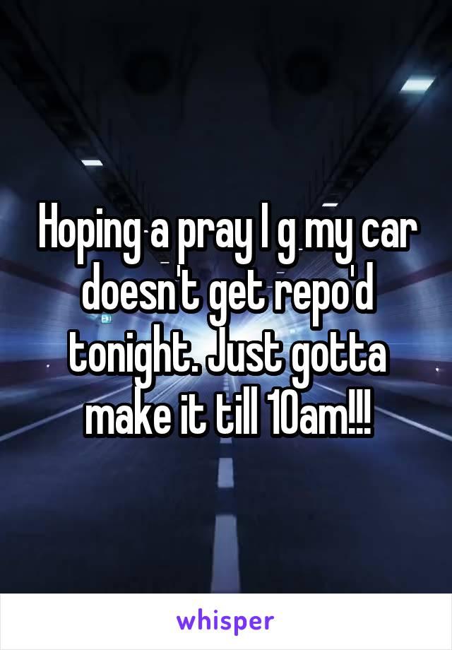 Hoping a pray I g my car doesn't get repo'd tonight. Just gotta make it till 10am!!!