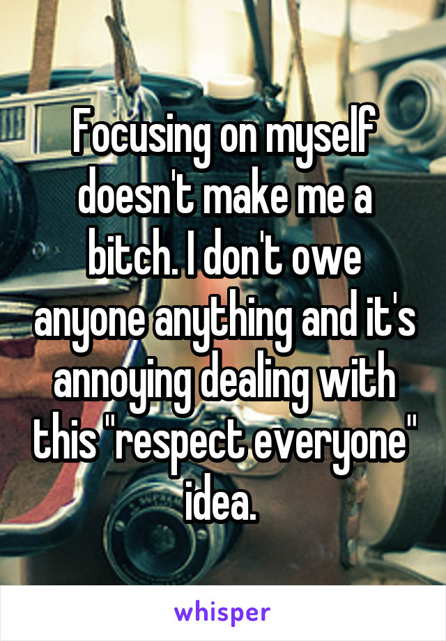 """Focusing on myself doesn't make me a bitch. I don't owe anyone anything and it's annoying dealing with this """"respect everyone"""" idea."""
