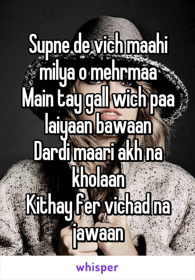 Supne de vich maahi milya o mehrmaa Main tay gall wich paa laiyaan bawaan Dardi maari akh na kholaan Kithay fer vichad na jawaan
