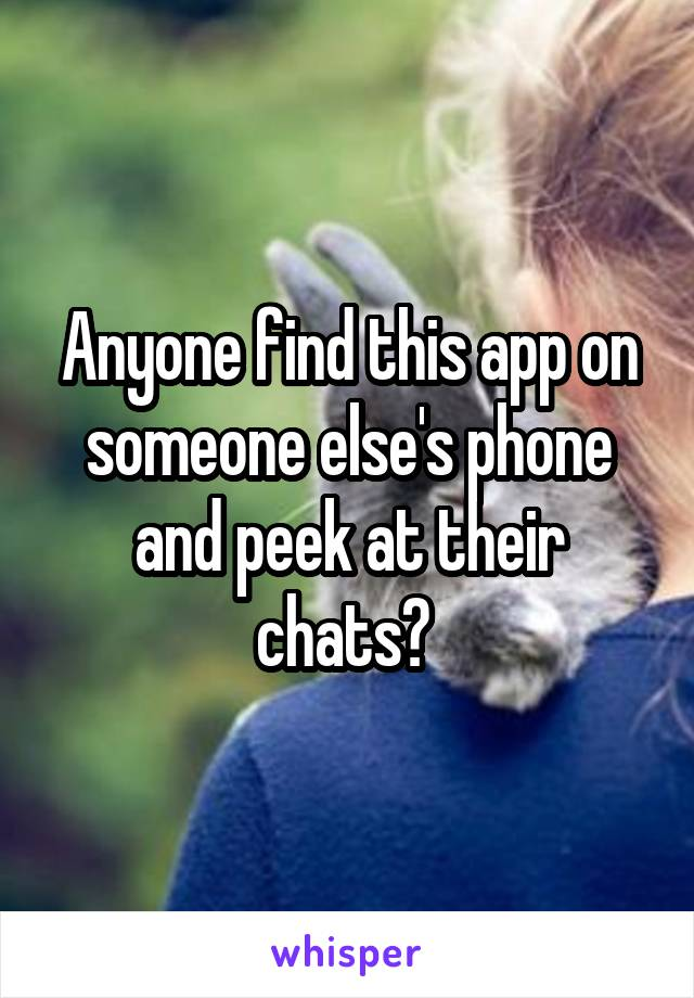 Anyone find this app on someone else's phone and peek at their chats?