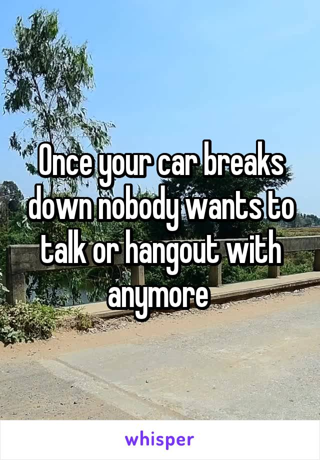 Once your car breaks down nobody wants to talk or hangout with anymore