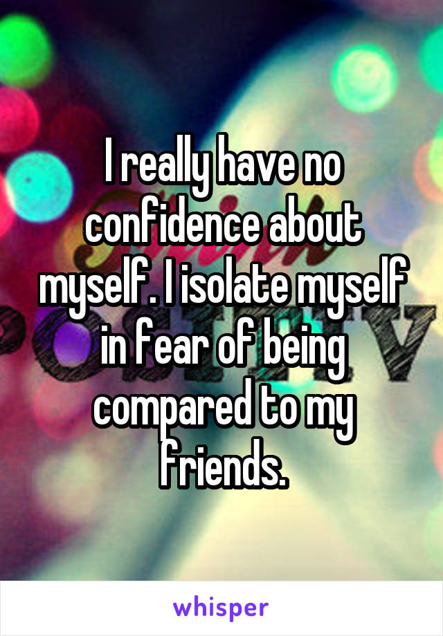 I really have no confidence about myself. I isolate myself in fear of being compared to my friends.
