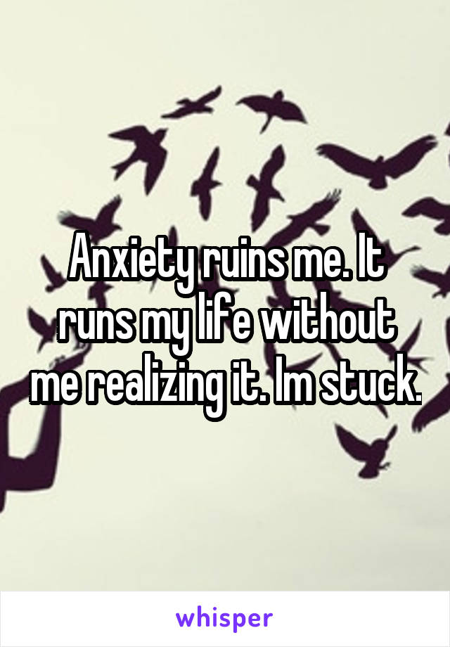 Anxiety ruins me. It runs my life without me realizing it. Im stuck.