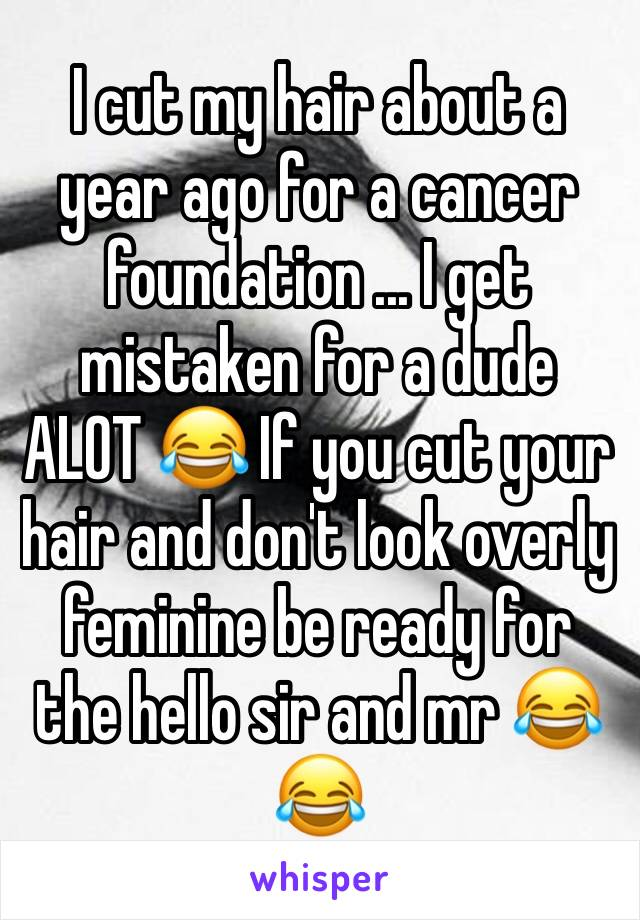 I cut my hair about a year ago for a cancer foundation ... I get mistaken for a dude ALOT 😂 If you cut your hair and don't look overly feminine be ready for the hello sir and mr 😂😂