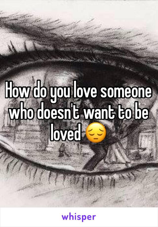 How do you love someone who doesn't want to be loved 😔