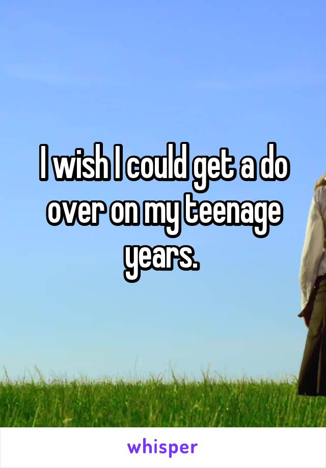 I wish I could get a do over on my teenage years.