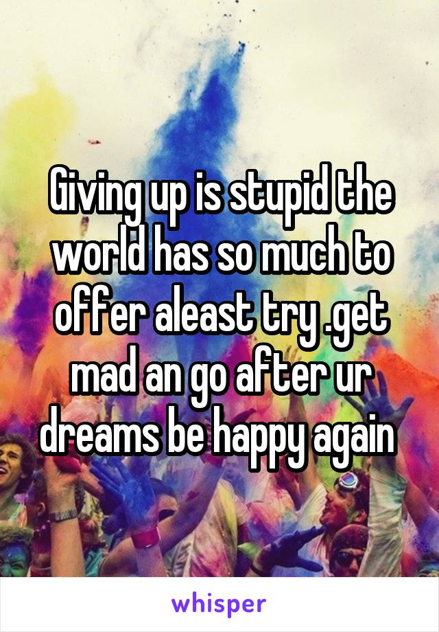 Giving up is stupid the world has so much to offer aleast try .get mad an go after ur dreams be happy again