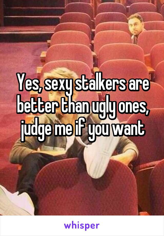 Yes, sexy stalkers are better than ugly ones, judge me if you want