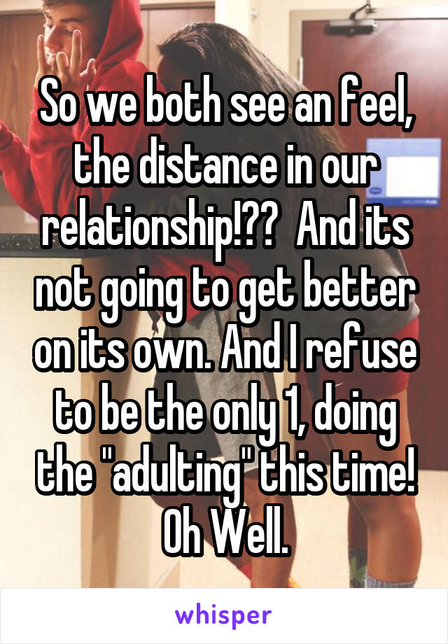 """So we both see an feel, the distance in our relationship!??  And its not going to get better on its own. And I refuse to be the only 1, doing the """"adulting"""" this time! Oh Well."""