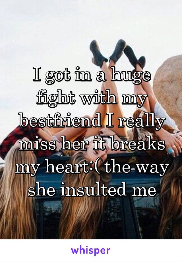 I got in a huge fight with my bestfriend I really miss her it breaks my heart:( the way she insulted me