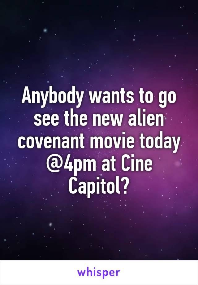Anybody wants to go see the new alien covenant movie today @4pm at Cine Capitol?