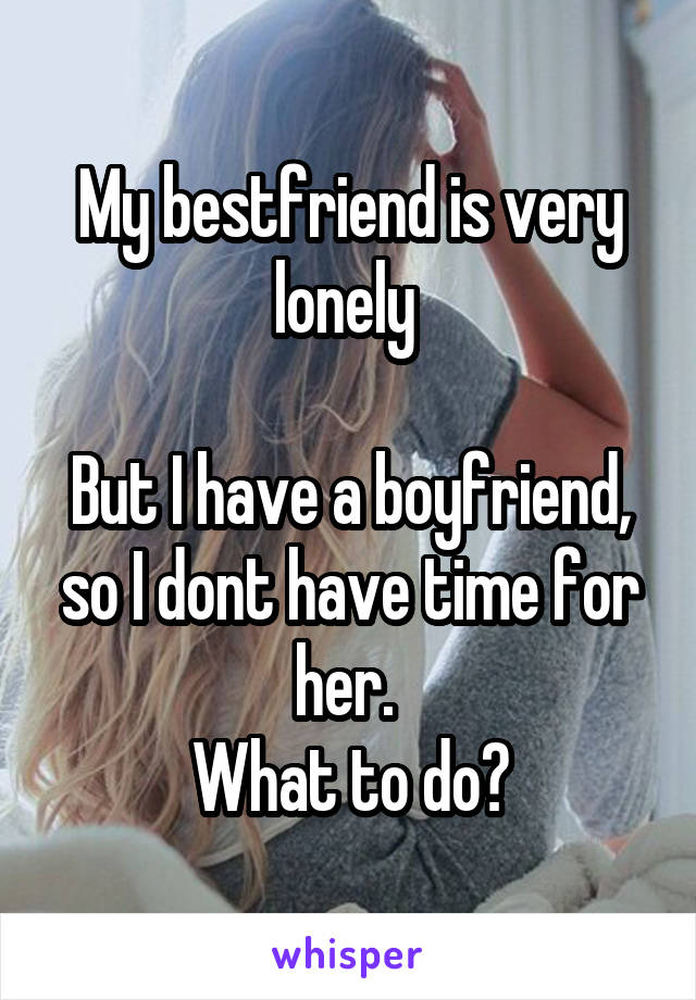 My bestfriend is very lonely   But I have a boyfriend, so I dont have time for her.  What to do?