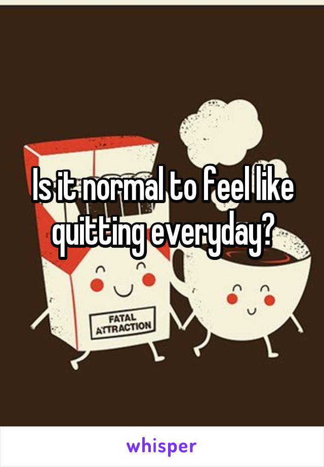 Is it normal to feel like quitting everyday?