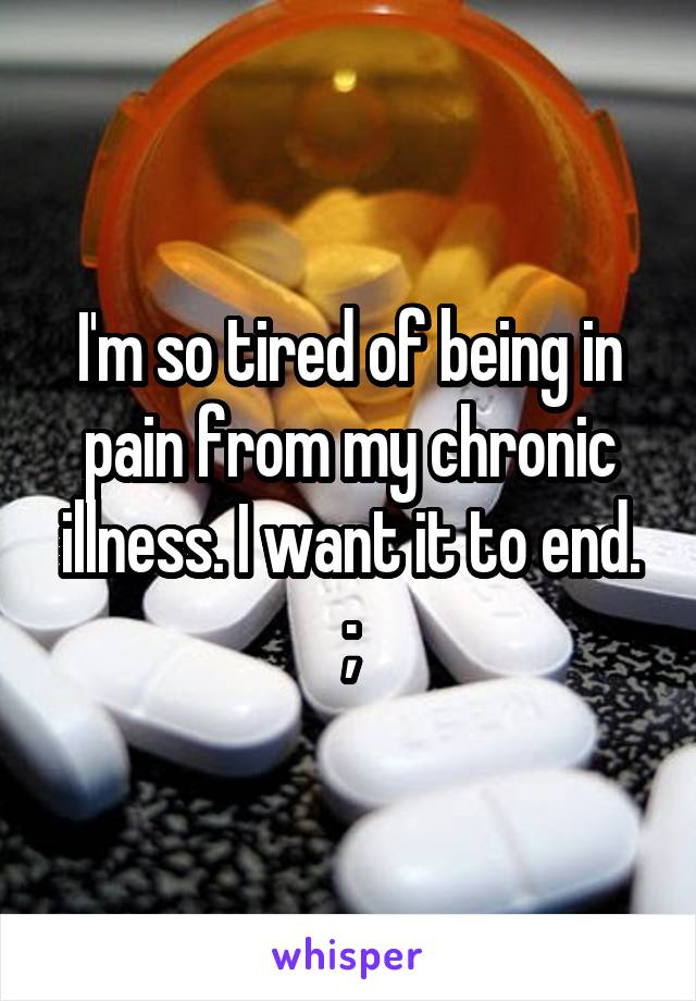 I'm so tired of being in pain from my chronic illness. I want it to end. ;