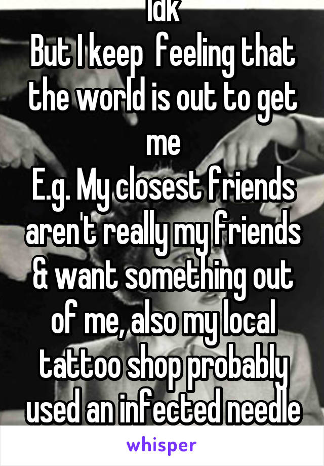 Idk But I keep  feeling that the world is out to get me E.g. My closest friends aren't really my friends & want something out of me, also my local tattoo shop probably used an infected needle me