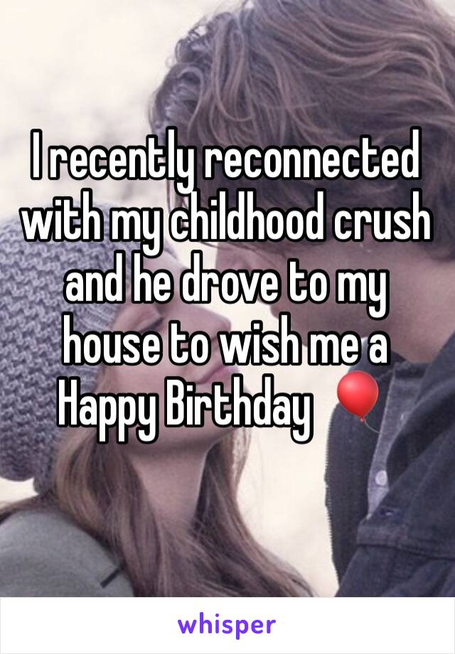 I recently reconnected with my childhood crush and he drove to my house to wish me a Happy Birthday  🎈