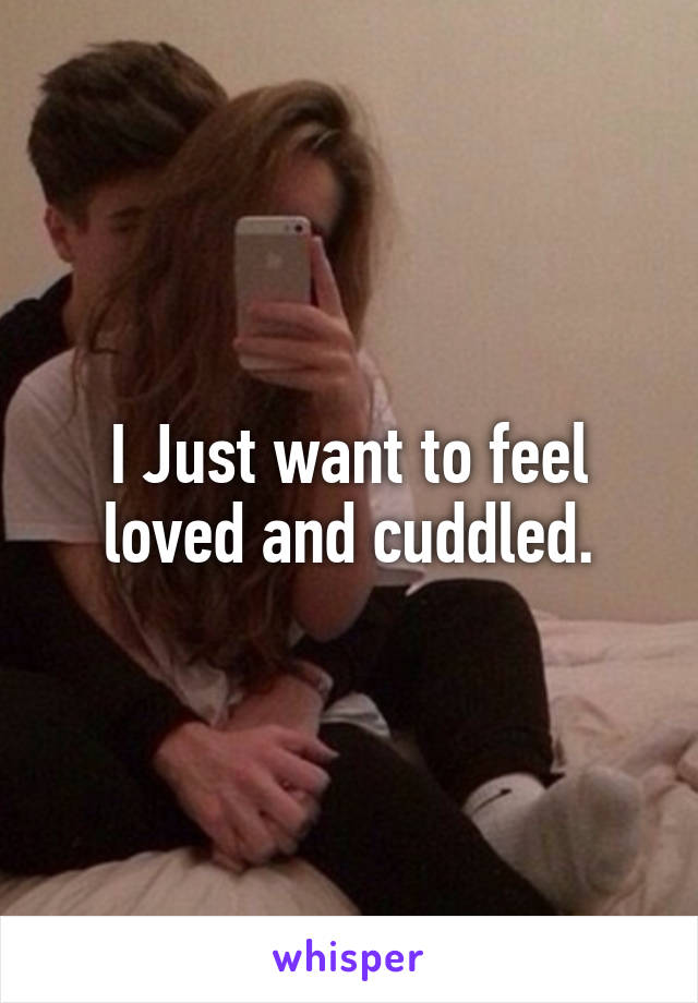 I Just want to feel loved and cuddled.