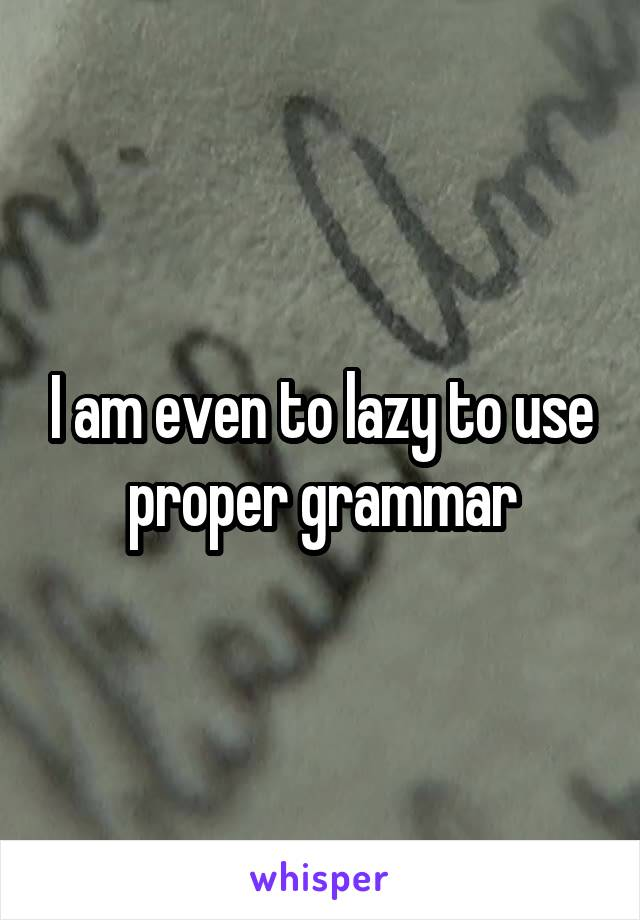 I am even to lazy to use proper grammar