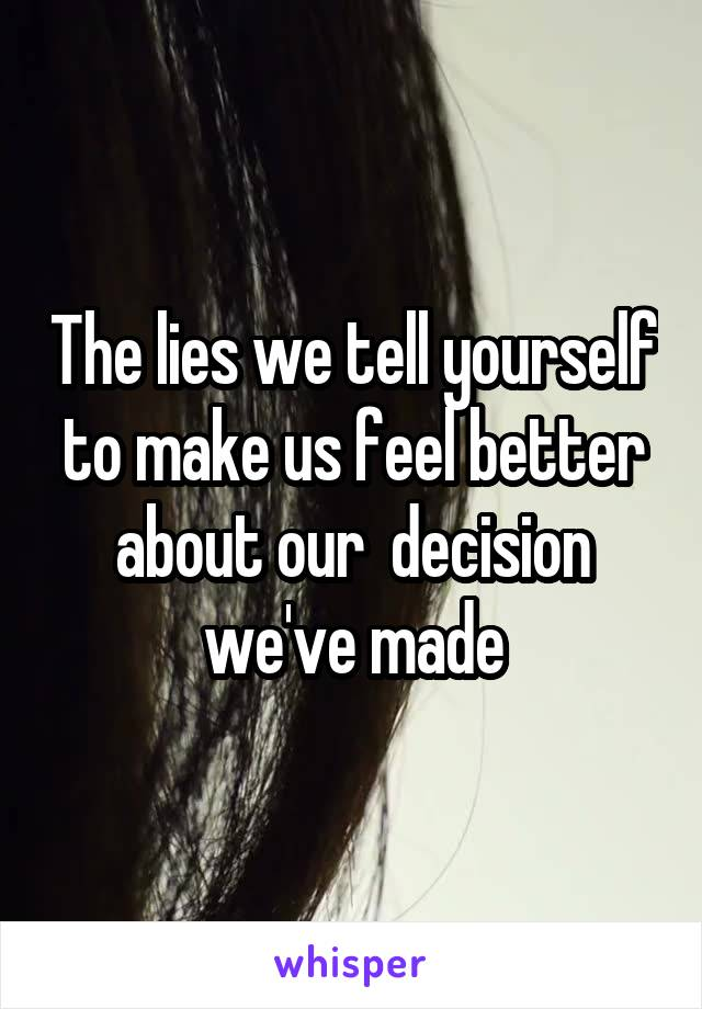 The lies we tell yourself to make us feel better about our  decision we've made