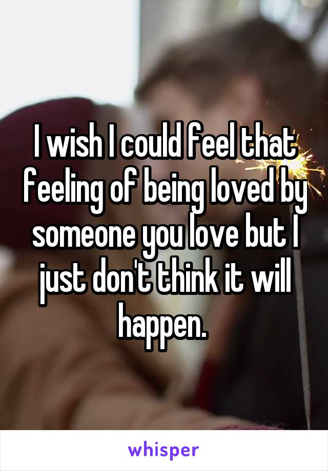 I wish I could feel that feeling of being loved by someone you love but I just don't think it will happen.