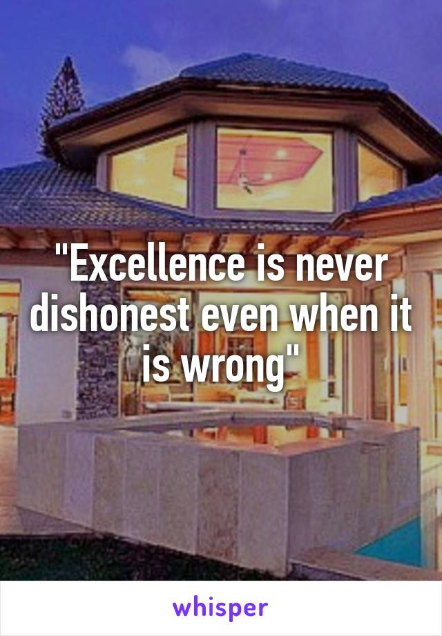 """""""Excellence is never dishonest even when it is wrong"""""""