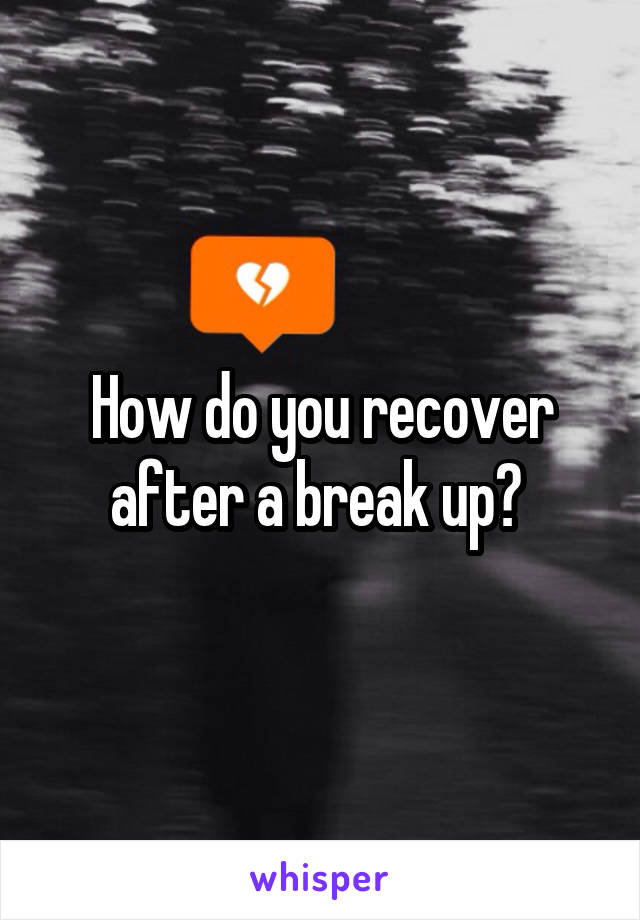How do you recover after a break up?