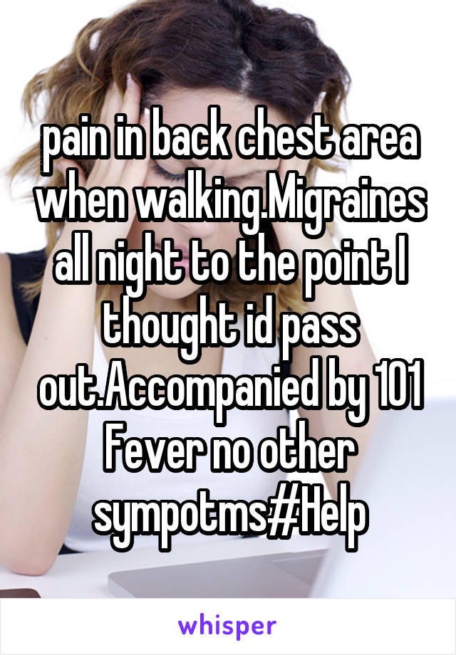 pain in back chest area when walking.Migraines all night to the point I thought id pass out.Accompanied by 101 Fever no other sympotms#Help