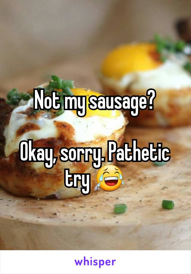 Not my sausage?  Okay, sorry. Pathetic try 😂