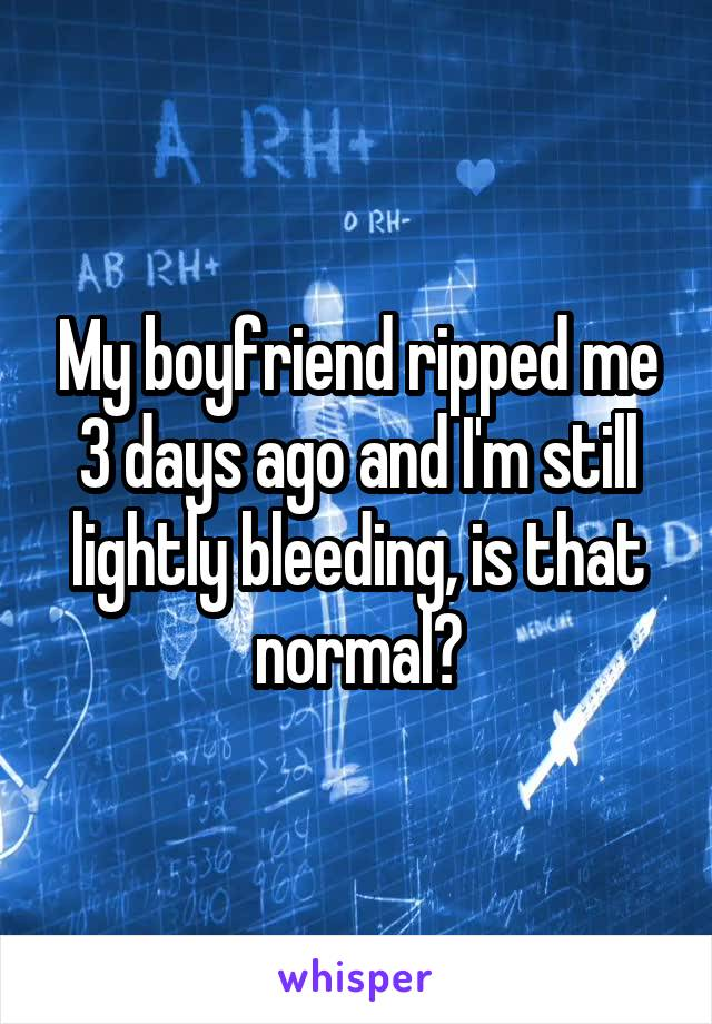 My boyfriend ripped me 3 days ago and I'm still lightly bleeding, is that normal?
