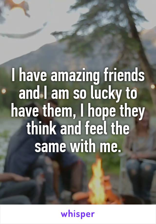 I have amazing friends and I am so lucky to have them, I hope they think and feel the same with me.